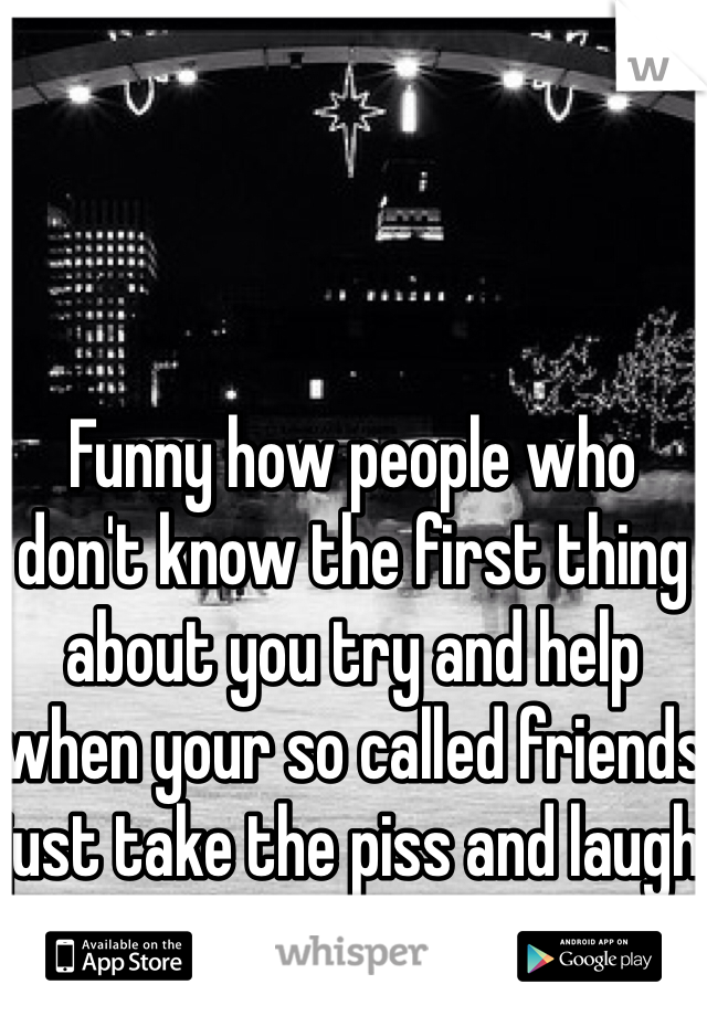 Funny how people who don't know the first thing about you try and help when your so called friends just take the piss and laugh at you!