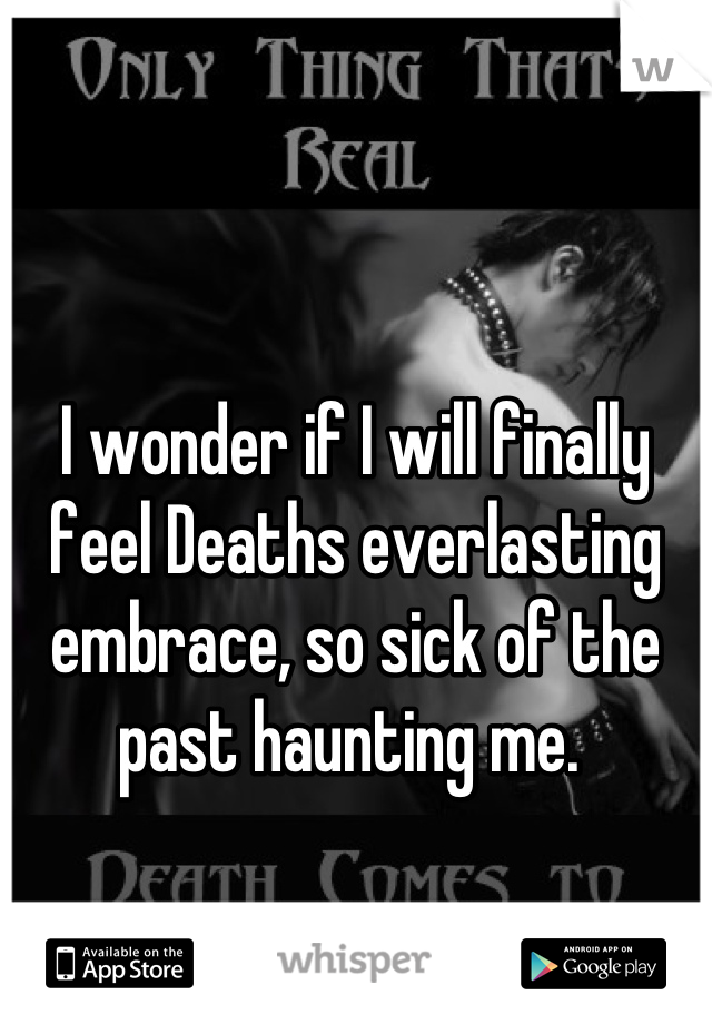 I wonder if I will finally feel Deaths everlasting embrace, so sick of the past haunting me.