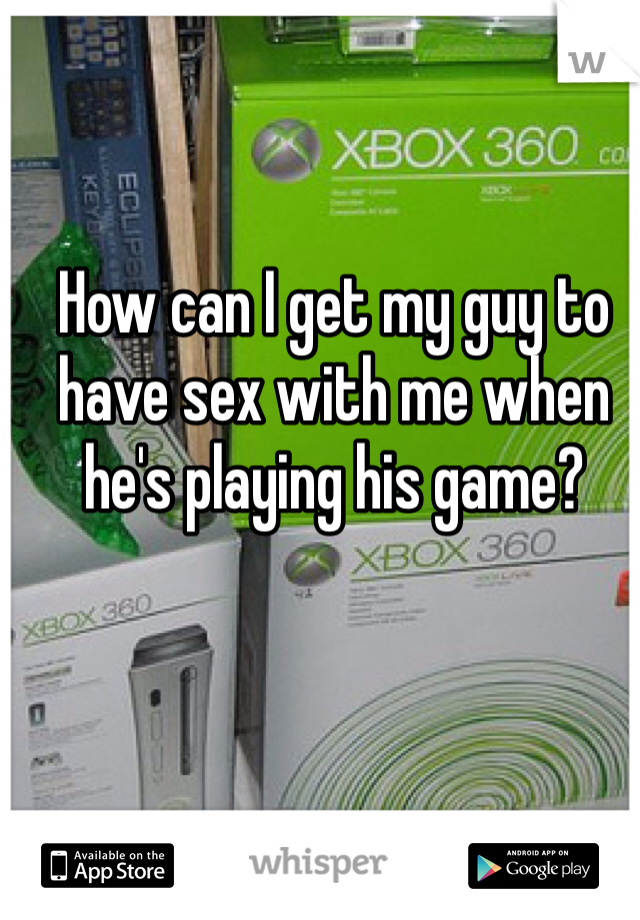 How can I get my guy to have sex with me when he's playing his game?