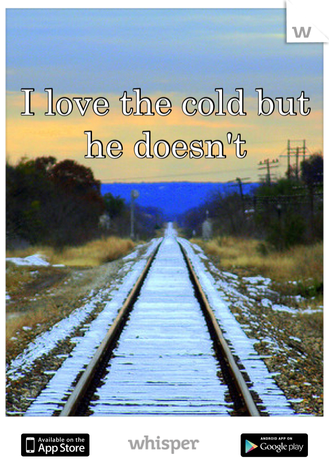 I love the cold but he doesn't