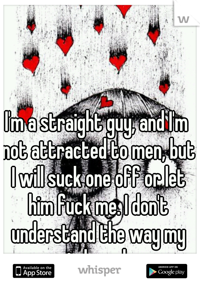 I'm a straight guy, and I'm not attracted to men, but I will suck one off or let him fuck me. I don't understand the way my mind works.
