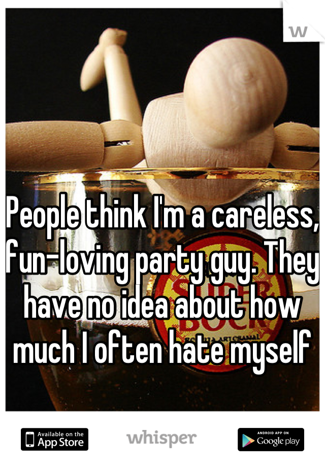 People think I'm a careless, fun-loving party guy. They have no idea about how much I often hate myself
