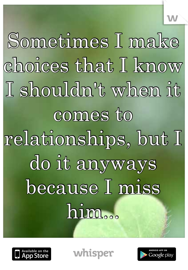 Sometimes I make choices that I know I shouldn't when it comes to relationships, but I do it anyways because I miss him...