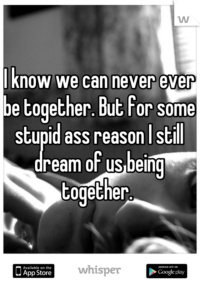 I know we can never ever be together. But for some stupid ass reason I still dream of us being together.