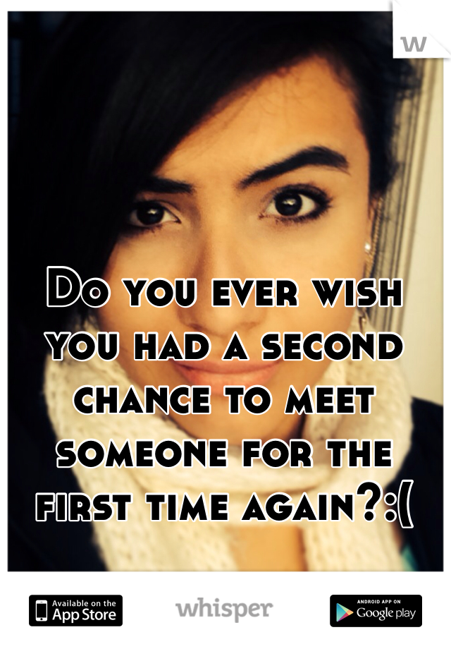 Do you ever wish you had a second chance to meet someone for the first time again?:(