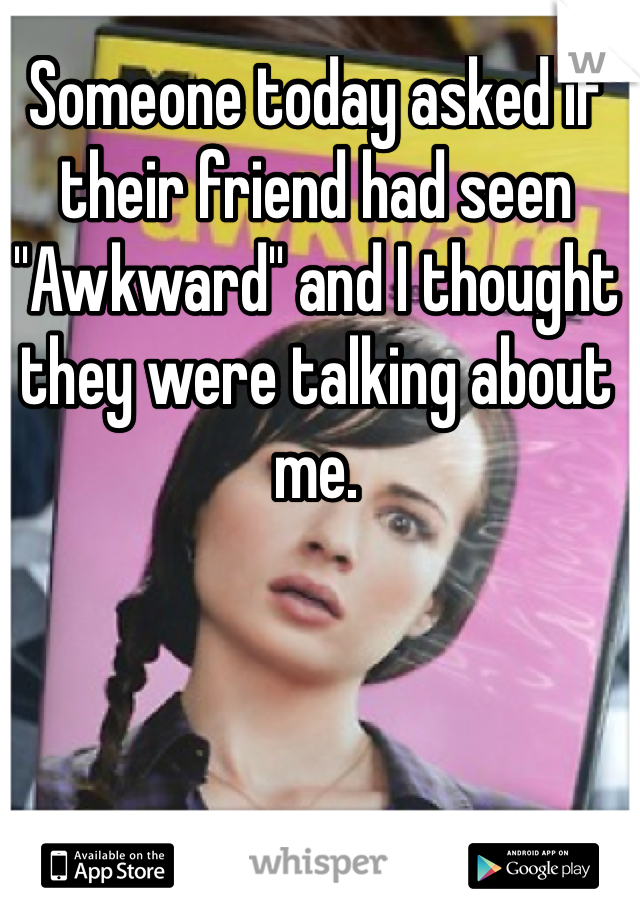 """Someone today asked if their friend had seen """"Awkward"""" and I thought they were talking about me."""