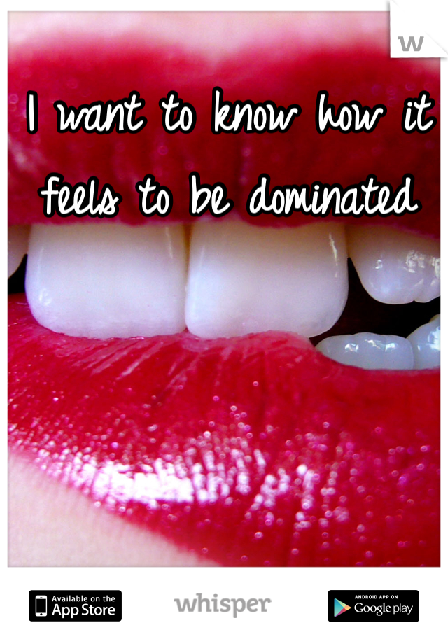 I want to know how it feels to be dominated
