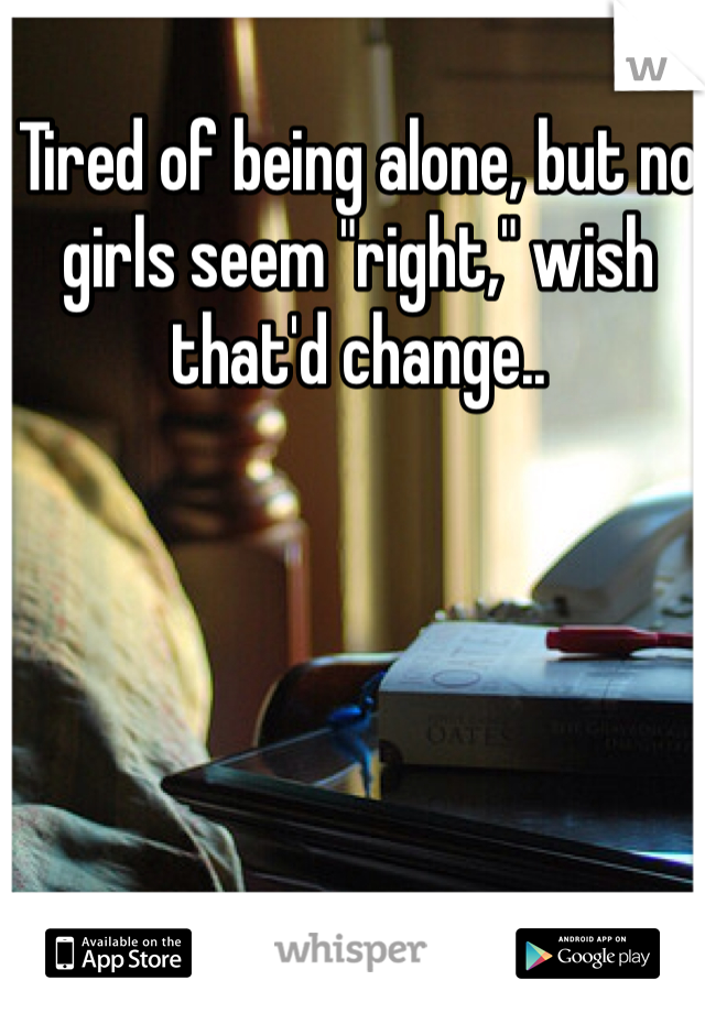 """Tired of being alone, but no girls seem """"right,"""" wish that'd change.."""