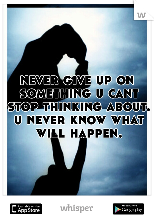 never give up on something u cant stop thinking about. u never know what will happen.