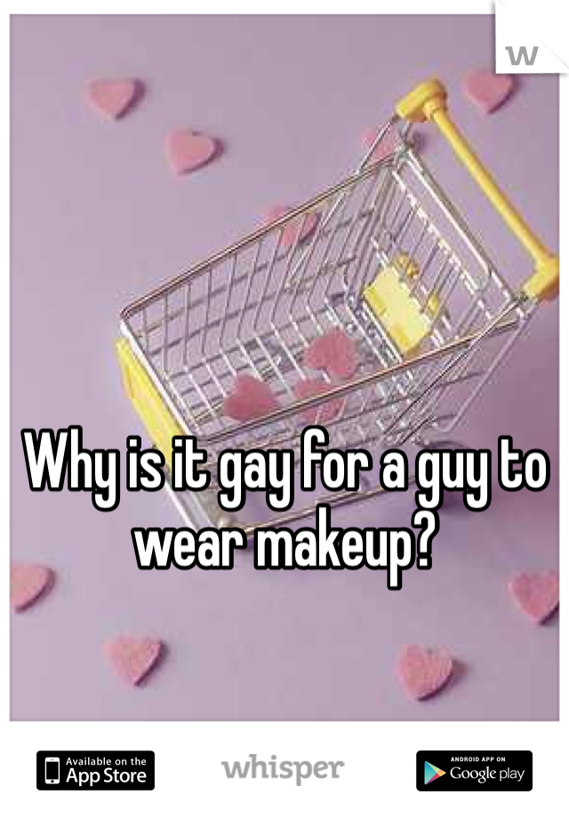 Why is it gay for a guy to wear makeup?