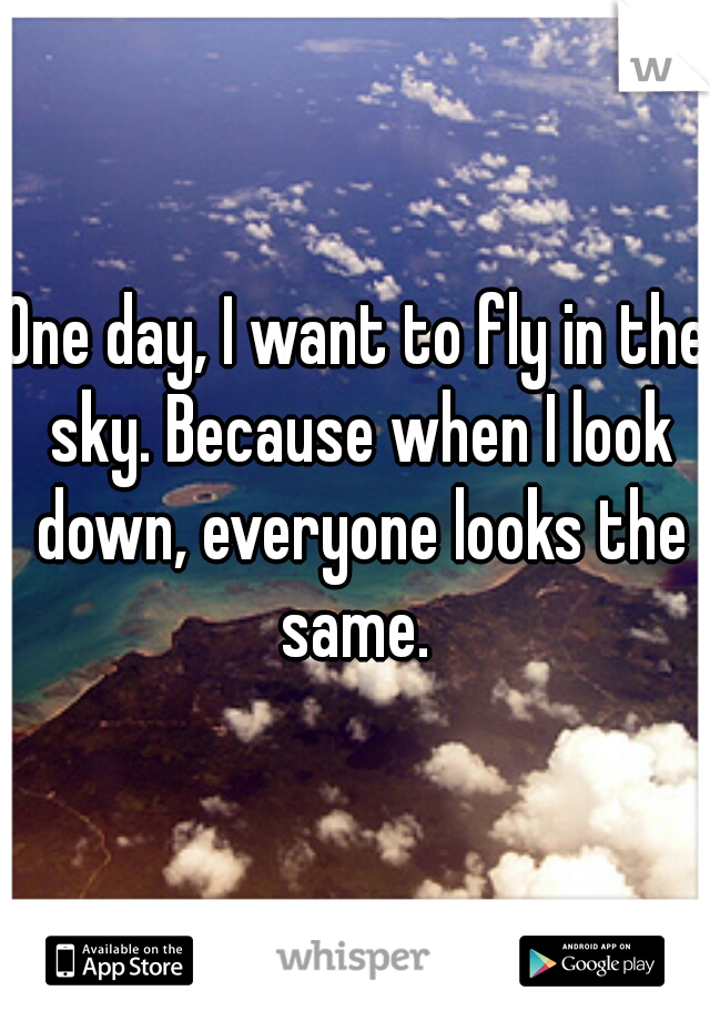 One day, I want to fly in the sky. Because when I look down, everyone looks the same.