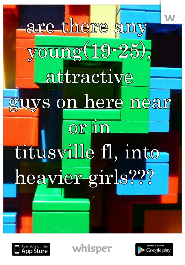 are there any  young(19-25), attractive  guys on here near or in  titusville fl, into  heavier girls???
