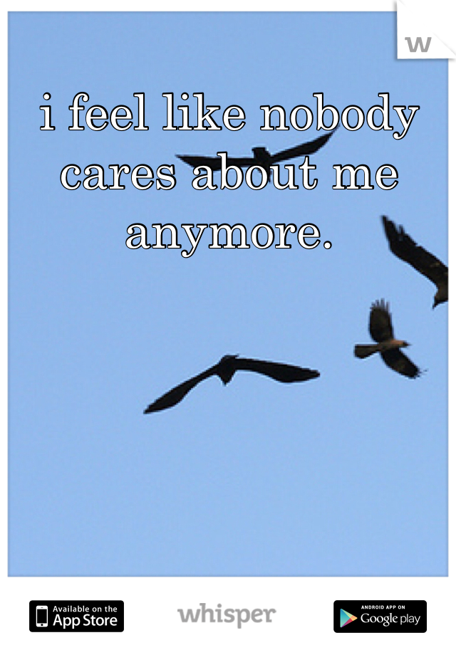 i feel like nobody cares about me anymore.