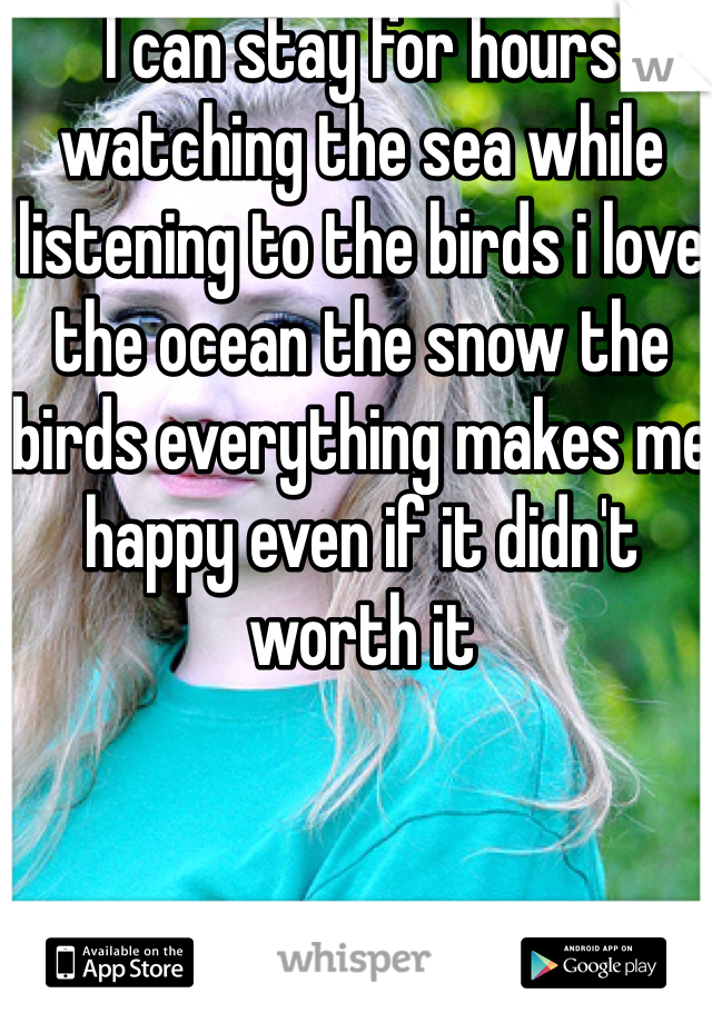 I can stay for hours watching the sea while listening to the birds i love the ocean the snow the birds everything makes me happy even if it didn't worth it