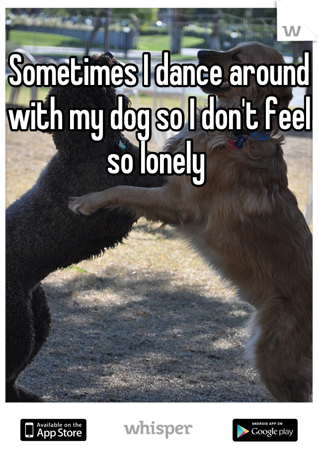 Sometimes I dance around with my dog so I don't feel so lonely