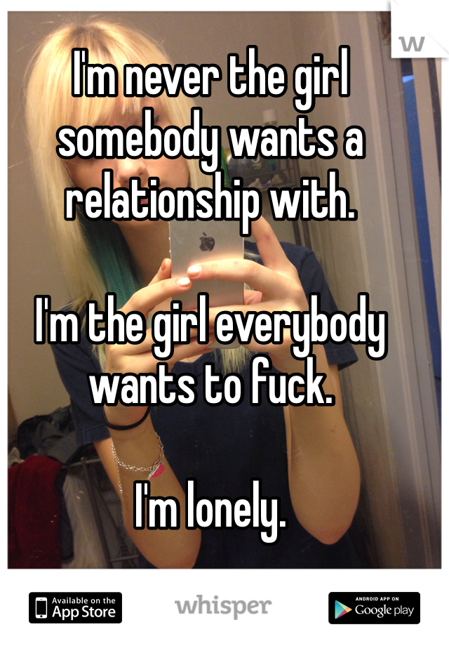 I'm never the girl somebody wants a relationship with.   I'm the girl everybody wants to fuck.   I'm lonely.