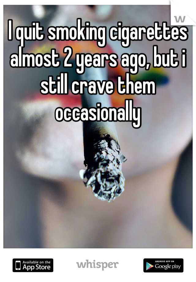 I quit smoking cigarettes almost 2 years ago, but i still crave them occasionally