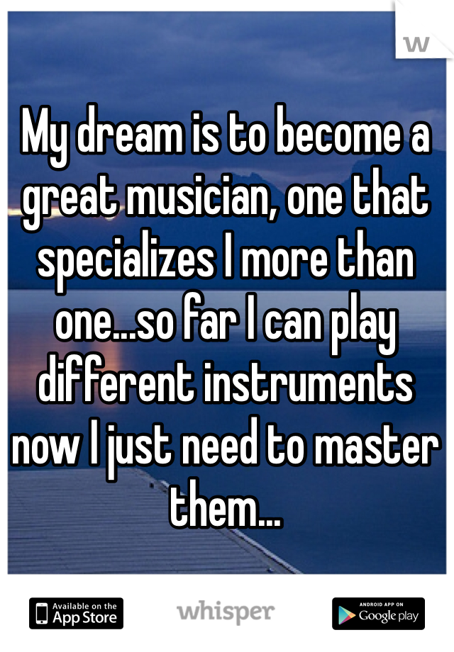 My dream is to become a great musician, one that specializes I more than one...so far I can play different instruments now I just need to master them...