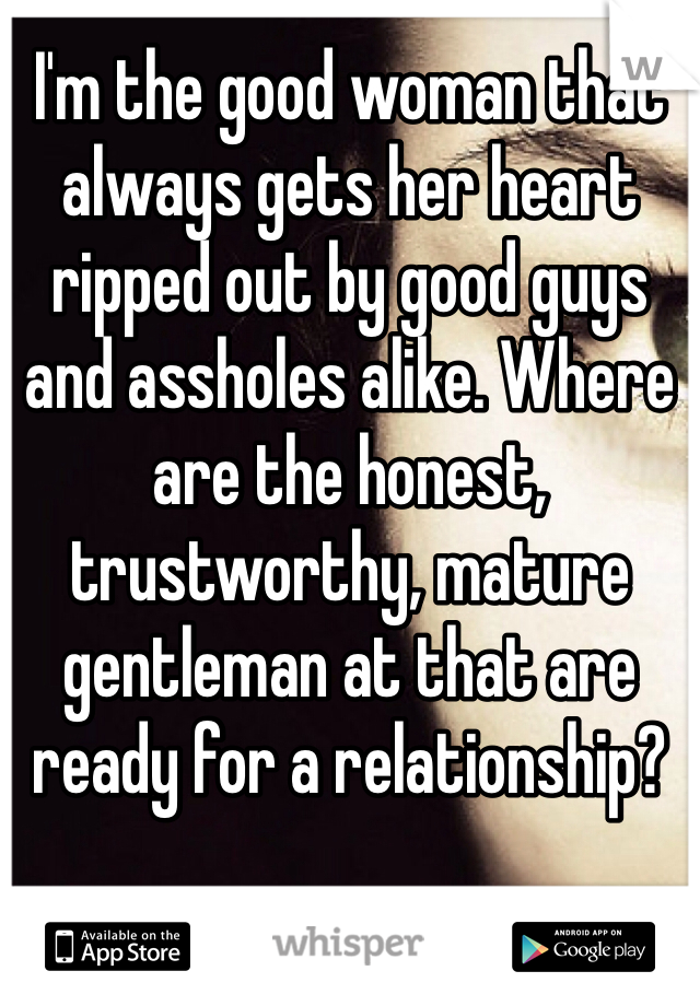 I'm the good woman that always gets her heart ripped out by good guys and assholes alike. Where are the honest, trustworthy, mature gentleman at that are ready for a relationship?