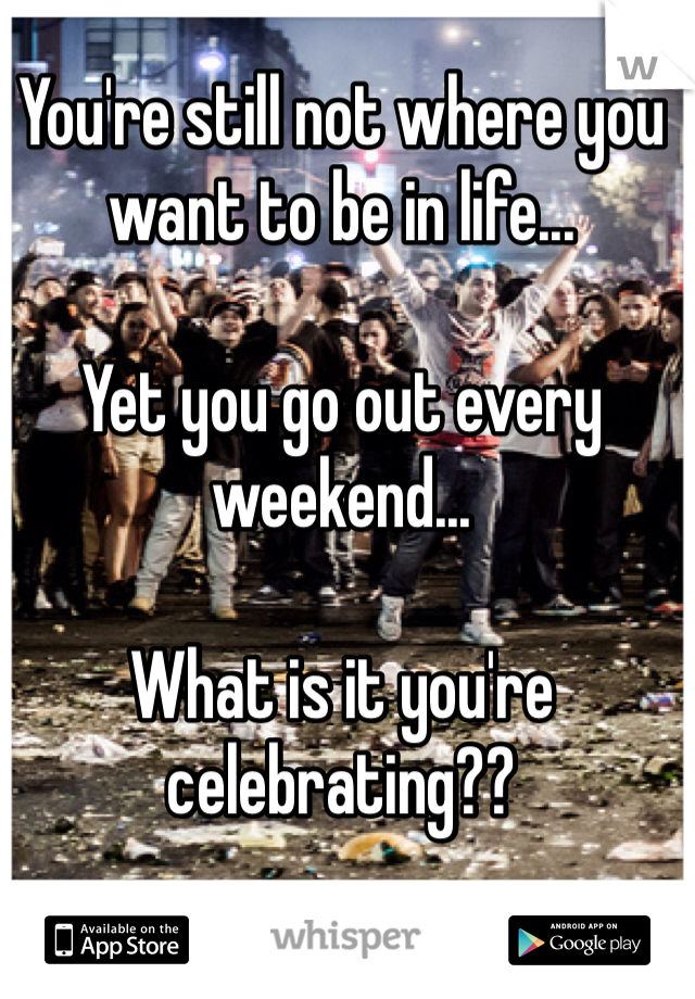 You're still not where you want to be in life...  Yet you go out every weekend...  What is it you're celebrating??