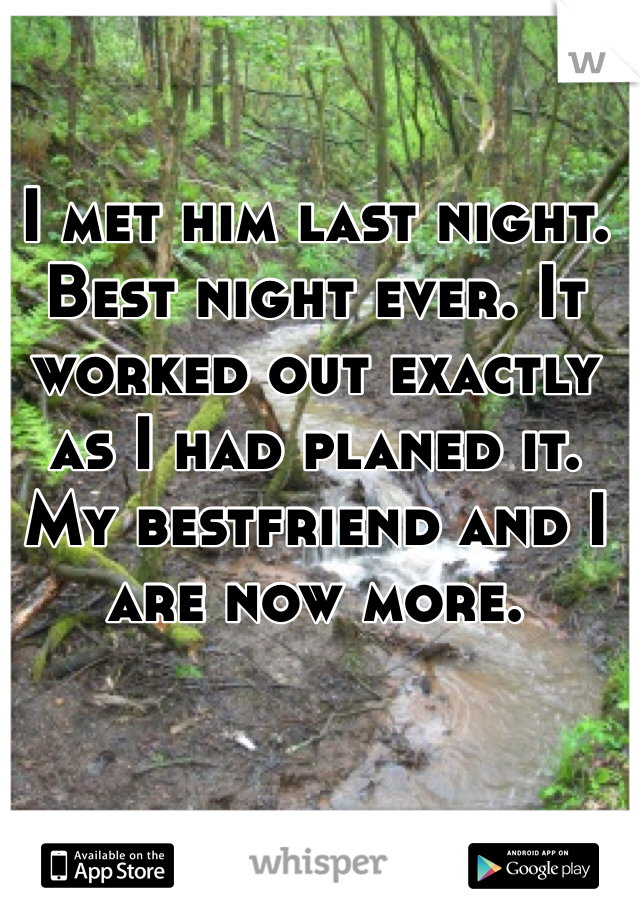 I met him last night. Best night ever. It worked out exactly as I had planed it. My bestfriend and I are now more.