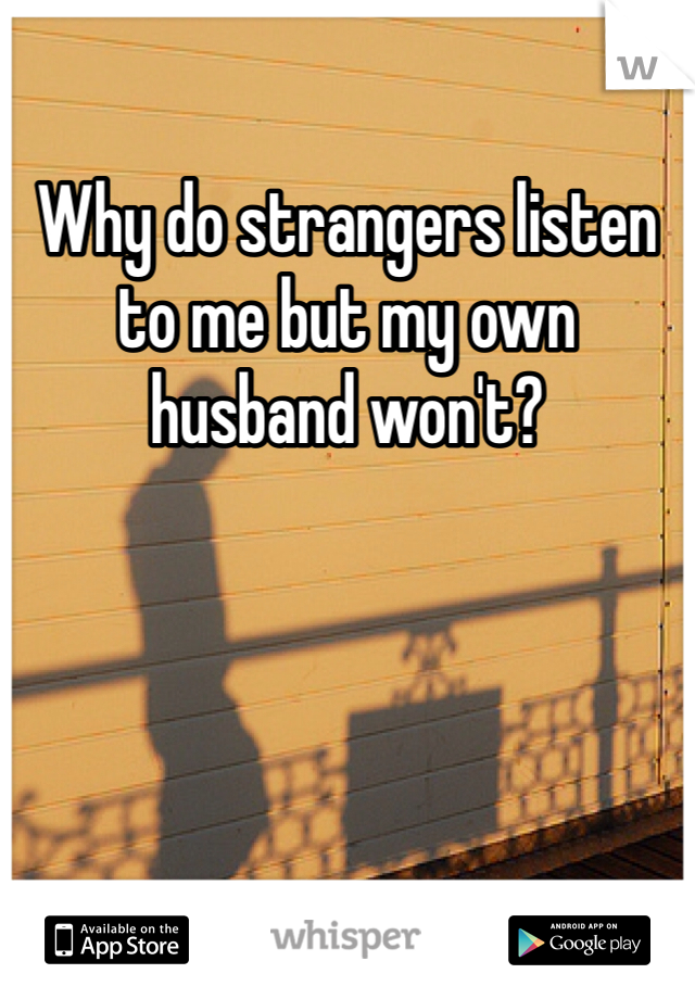 Why do strangers listen to me but my own husband won't?