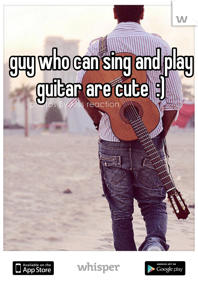 guy who can sing and play guitar are cute  :)