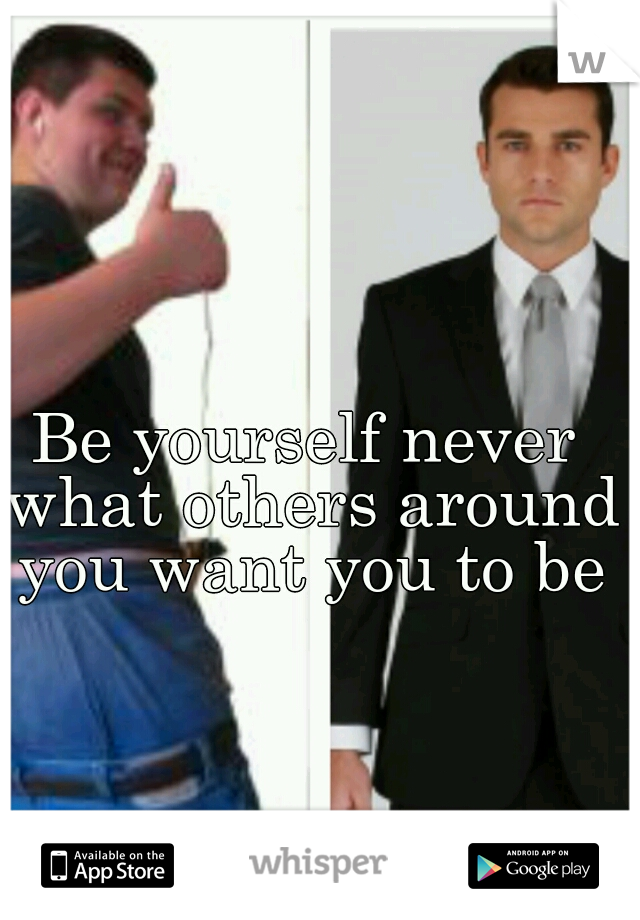Be yourself never what others around you want you to be