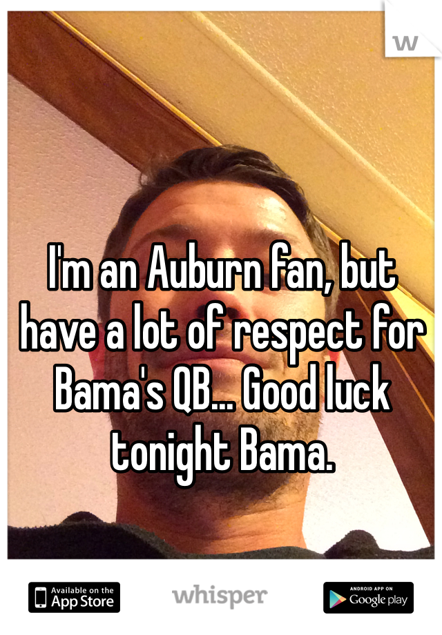 I'm an Auburn fan, but have a lot of respect for Bama's QB... Good luck tonight Bama.