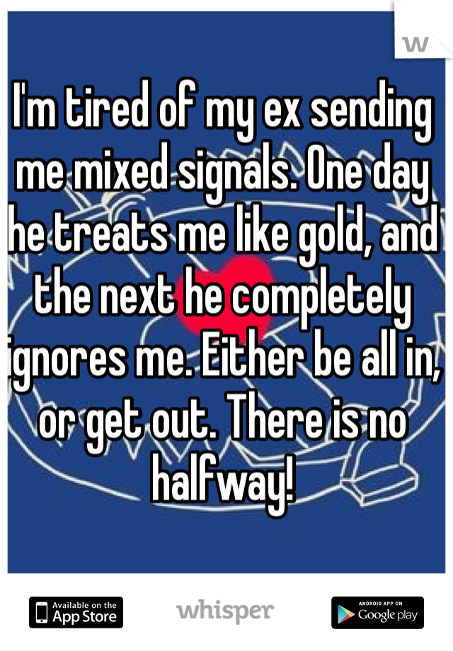 I'm tired of my ex sending me mixed signals. One day he treats me like gold, and the next he completely ignores me. Either be all in, or get out. There is no halfway!