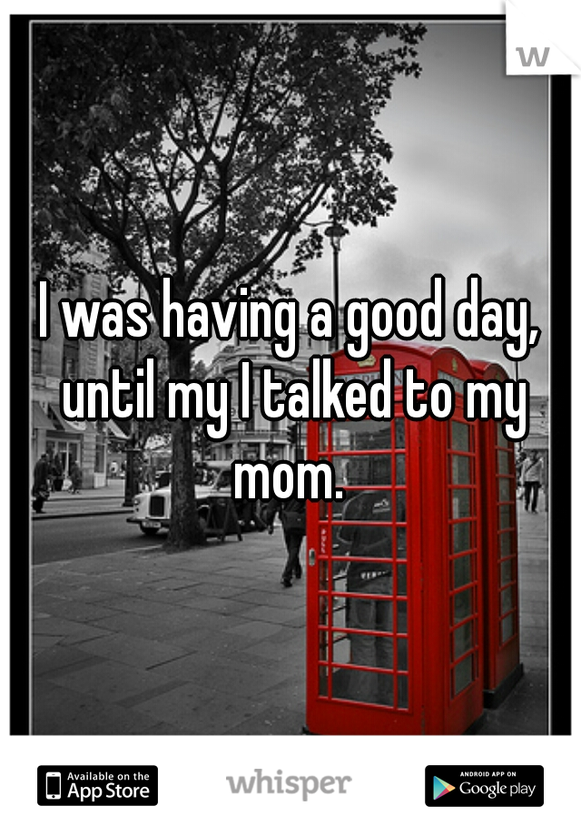 I was having a good day, until my I talked to my mom.