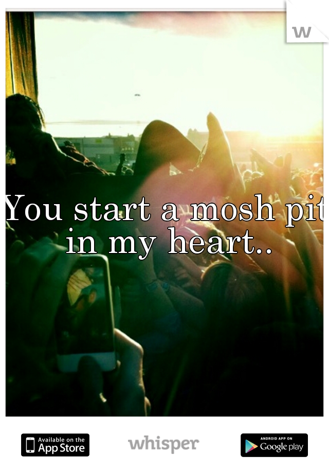 You start a mosh pit in my heart..