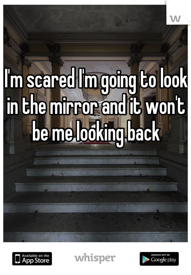 I'm scared I'm going to look in the mirror and it won't be me looking back