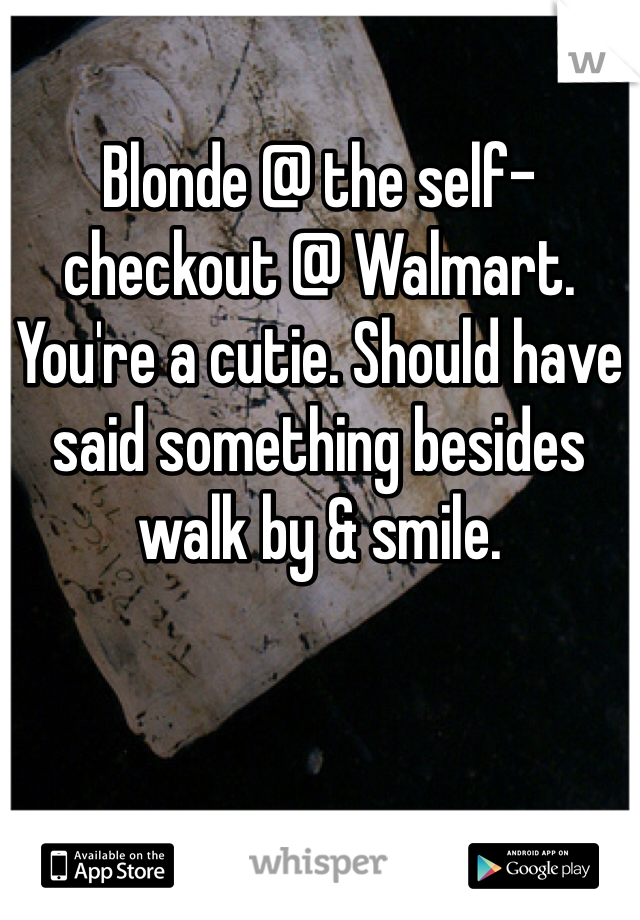 Blonde @ the self-checkout @ Walmart. You're a cutie. Should have said something besides walk by & smile.