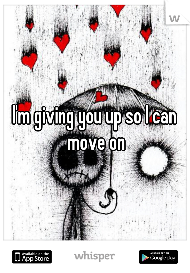 I'm giving you up so I can move on