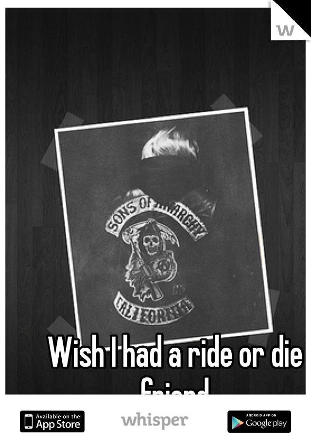 Wish I had a ride or die friend