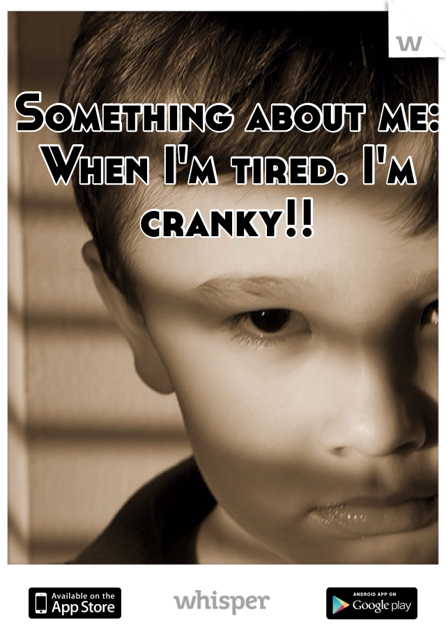 Something about me:  When I'm tired. I'm cranky!!