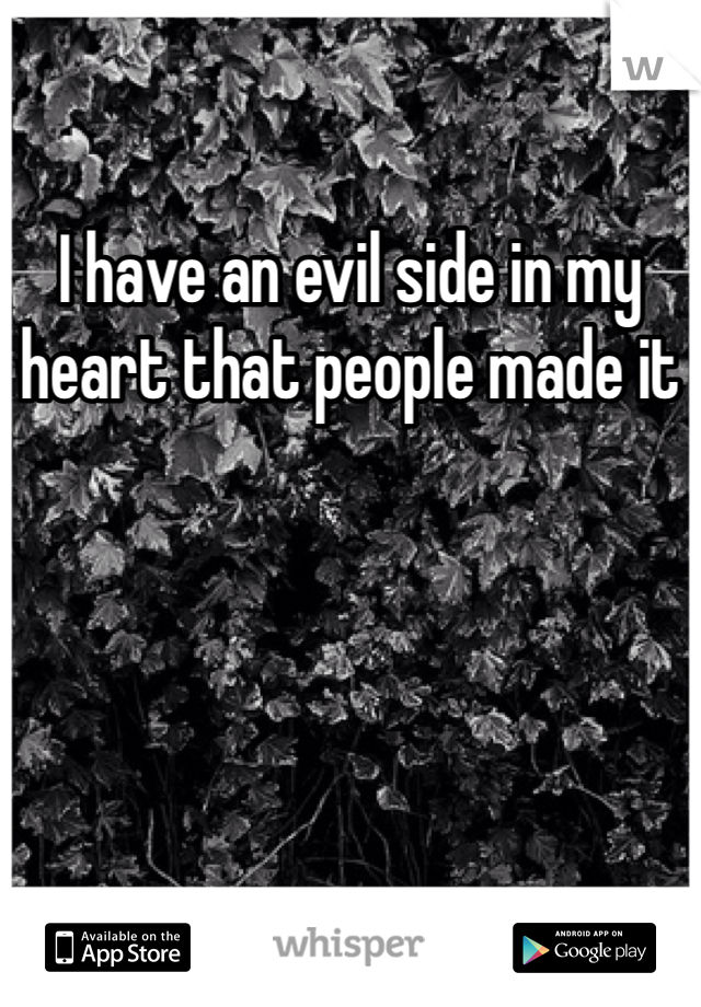 I have an evil side in my heart that people made it