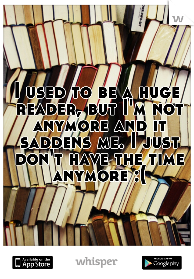 I used to be a huge reader, but I'm not anymore and it saddens me. I just don't have the time anymore :(