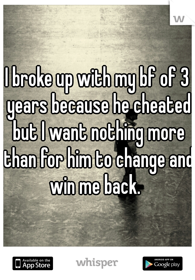 I broke up with my bf of 3 years because he cheated but I want nothing more than for him to change and win me back.