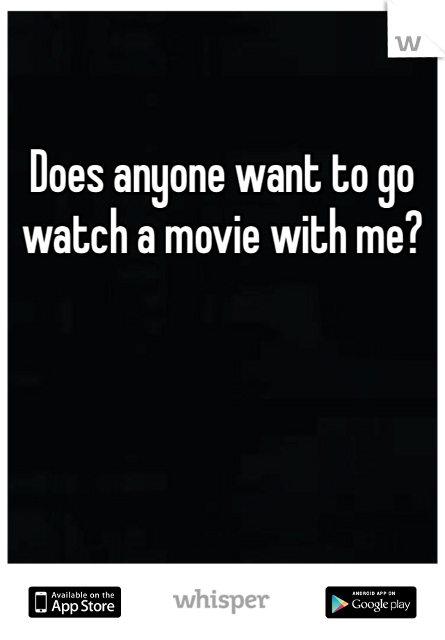 Does anyone want to go watch a movie with me?