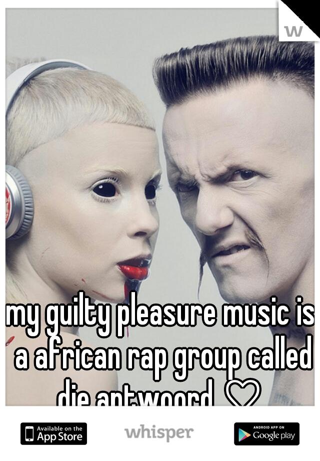 my guilty pleasure music is a african rap group called die antwoord ♡