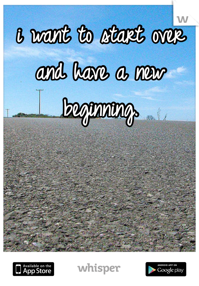 i want to start over and have a new beginning.