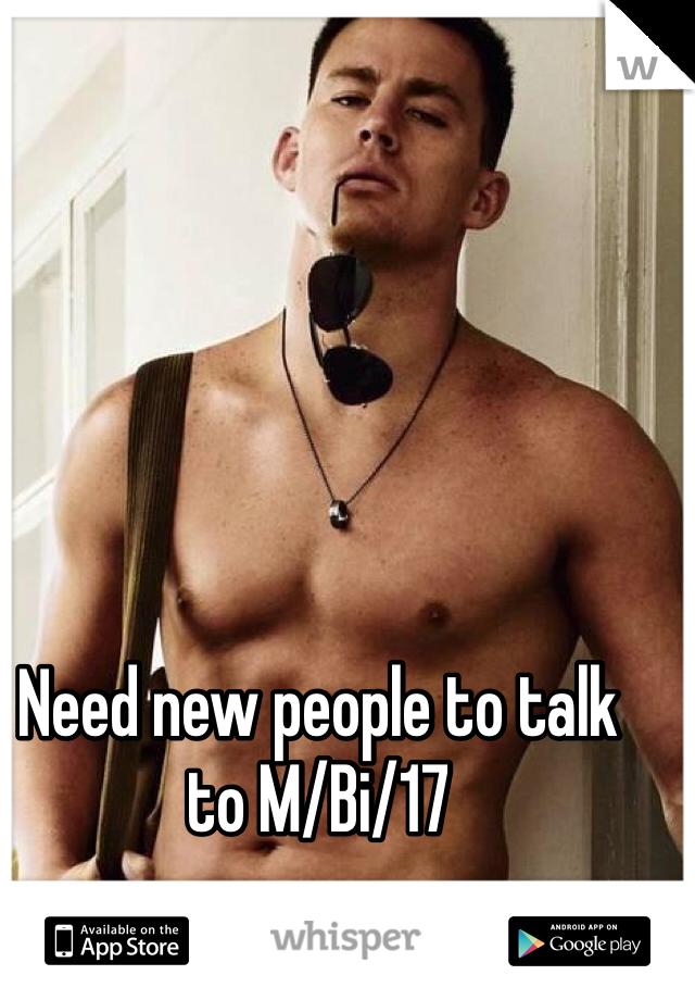 Need new people to talk to M/Bi/17