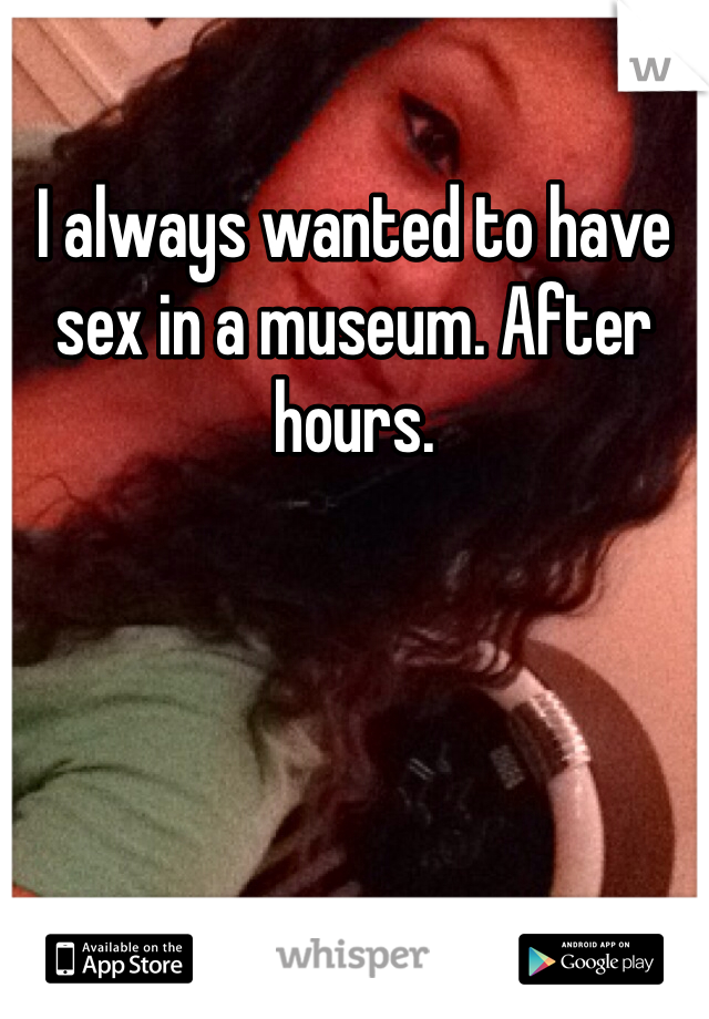 I always wanted to have sex in a museum. After hours.