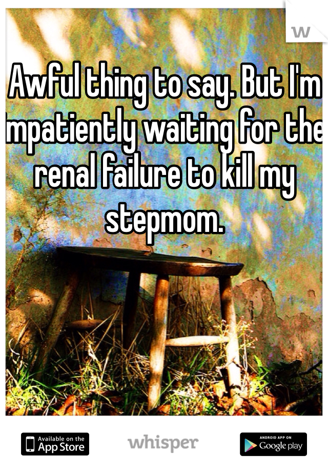 Awful thing to say. But I'm impatiently waiting for the renal failure to kill my stepmom.