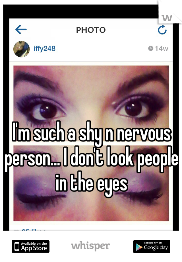 I'm such a shy n nervous person... I don't look people in the eyes