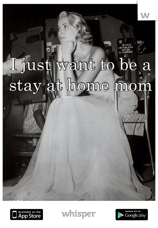 I just want to be a stay at home mom