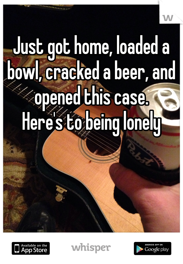 Just got home, loaded a bowl, cracked a beer, and opened this case.  Here's to being lonely