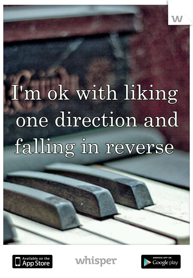 I'm ok with liking one direction and falling in reverse